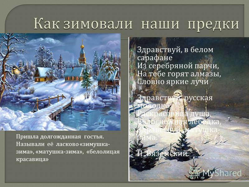 Здравствуй, в белом сарафане Из серебряной парчи, На тебе горят алмазы, Словно яркие лучи Здравствуй, русская молодка, Раскрасавица душа, Белоснежная лебёдка, Здравствуй матушка - зима. П. Вяземский Пришла долгожданная гостья. Называли её ласково «зи