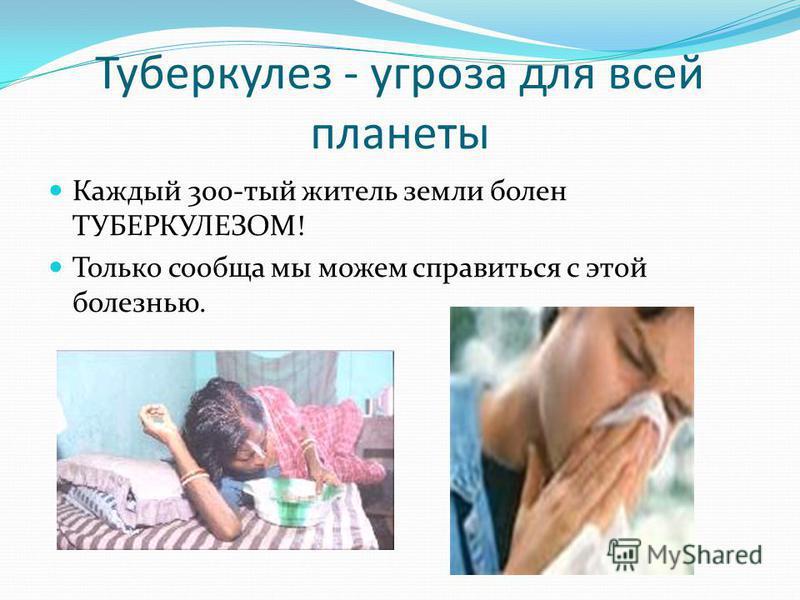Туберкулез - угроза для всей планеты Каждый 300-тый житель земли болен ТУБЕРКУЛЕЗОМ! Только сообща мы можем справиться с этой болезнью.