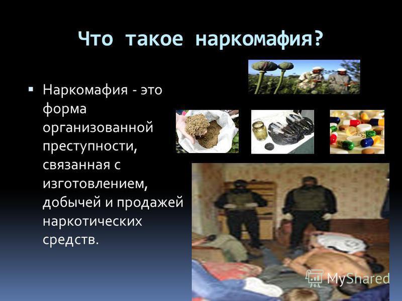Что такое наркомафия? Наркомафия - это форма организованной преступности, связанная с изготовлением, добычей и продажей наркотических средств.