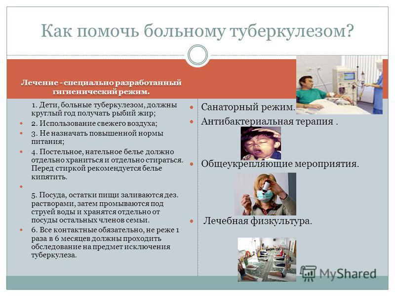 Лечение - специально разработанный гигиенический режим. Санаторный режим. Антибактериальная терапия. Общеукрепляющие мероприятия. Лечебная физкультура. Как помочь больному туберкулезом? 1. Дети, больные туберкулезом, должны круглый год получать рыбий
