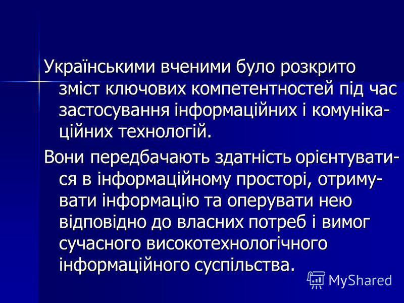 Українськими вченими було розкрито зміст ключових компетентностей під час застосування інформаційних і комуніка- ційних технологій. Вони передбачають здатність орієнтувати- ся в інформаційному просторі, отриму- вати інформацію та оперувати нею відпов