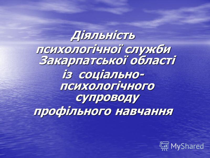 Діяльність психологічної служби Закарпатської області із соціально- психологічного супроводу профільного навчання