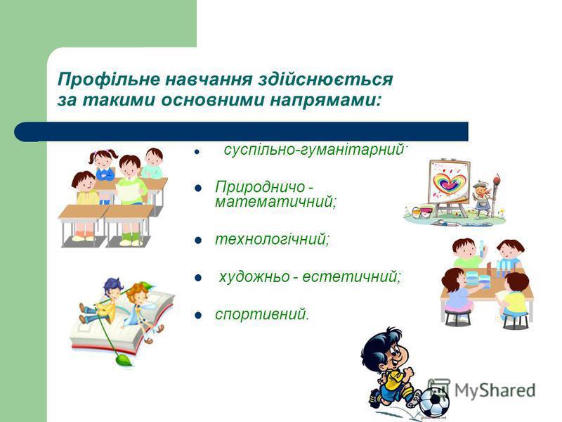 Профільне навчання здійснюється за такими основними напрямами: суспільно-гуманітарний; Природничо - математичний; технологічний; художньо - естетичний; спортивний.