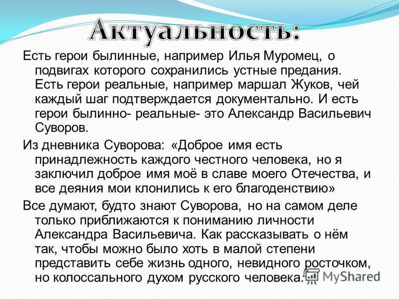 Есть герои былинные, например Илья Муромец, о подвигах которого сохранились устные предания. Есть герои реальные, например маршал Жуков, чей каждый шаг подтверждается документально. И есть герои былинно- реальные- это Александр Васильевич Суворов. Из