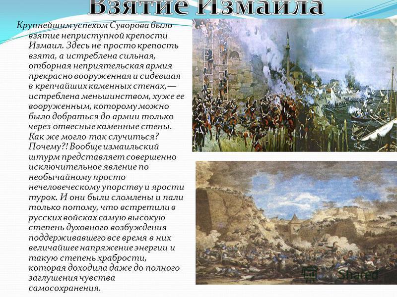 Крупнейшим успехом Суворова было взятие неприступной крепости Измаил. Здесь не просто крепость взята, а истреблена сильная, отборная неприятельская армия прекрасно вооруженная и сидевшая в крепчайших каменных стенах, истреблена меньшинством, хуже ее