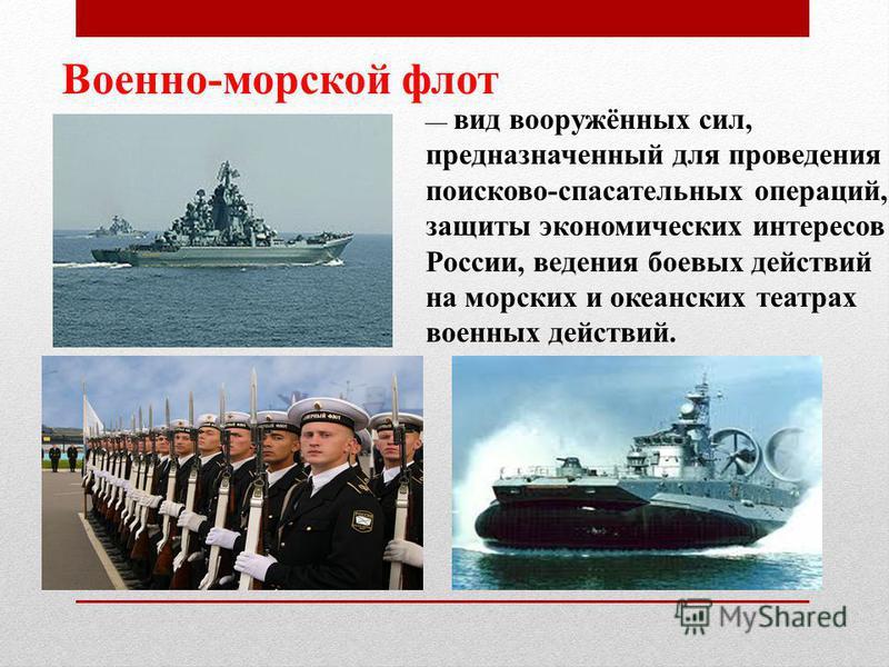 Военно-морской флот вид вооружённых сил, предназначенный для проведения поисково-спасательных операций, защиты экономических интересов России, ведения боевых действий на морских и океанских театрах военных действий.
