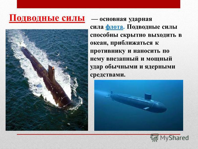 Подводные силы основная ударная сила флота. Подводные силы способны скрытно выходить в океан, приближаться к противнику и наносить по нему внезапный и мощный удар обычными и ядерными средствами.