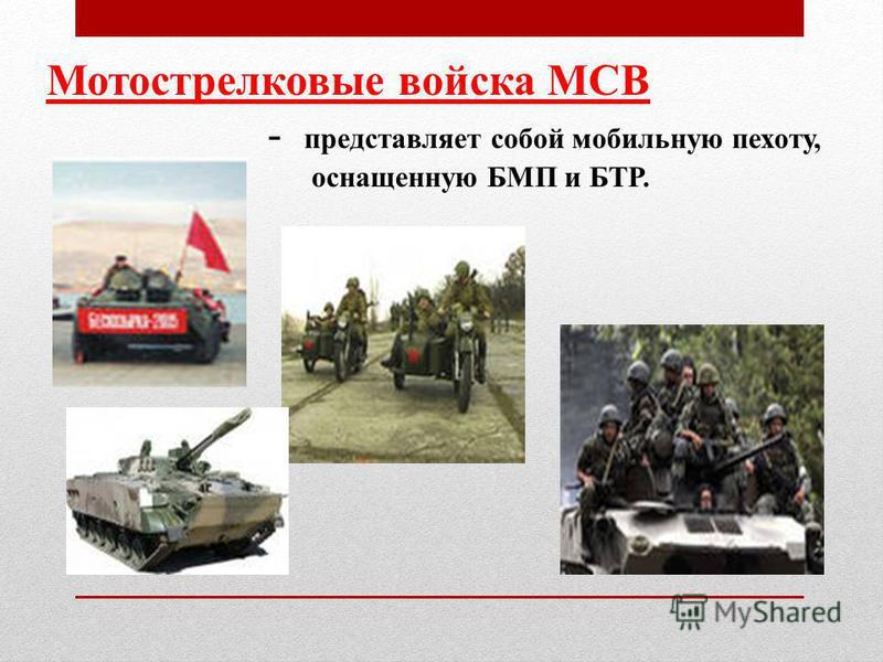 Мотострелковые войска МСВ - представляет собой мобильную пехоту, оснащенную БМП и БТР.