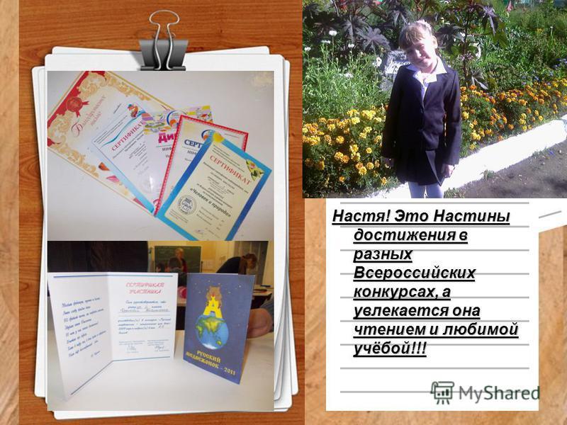 Настя! Это Настины достижения в разных Всероссийских конкурсах, а увлекается она чтением и любимой учёбой!!!