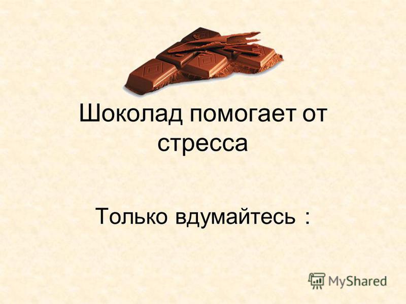 Шоколад помогает от стресса Только вдумайтесь :