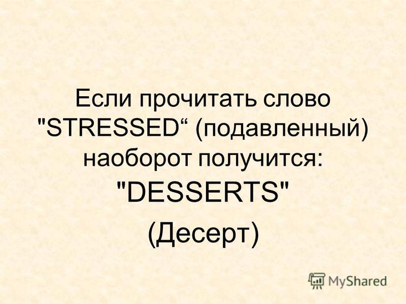 Если прочитать слово STRESSED (подавленный) наоборот получится: DESSERTS (Десерт)