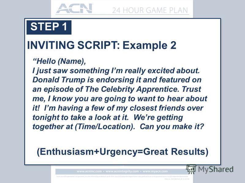 STEP 1 Hello (Name), I just saw something Im really excited about. Donald Trump is endorsing it and featured on an episode of The Celebrity Apprentice. Trust me, I know you are going to want to hear about it! Im having a few of my closest friends ove