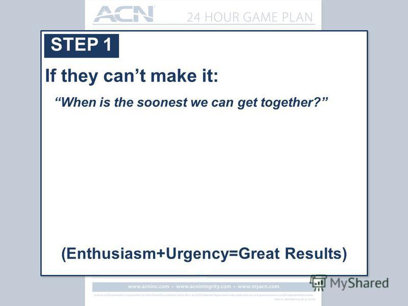 STEP 1 When is the soonest we can get together? If they cant make it: (Enthusiasm+Urgency=Great Results)