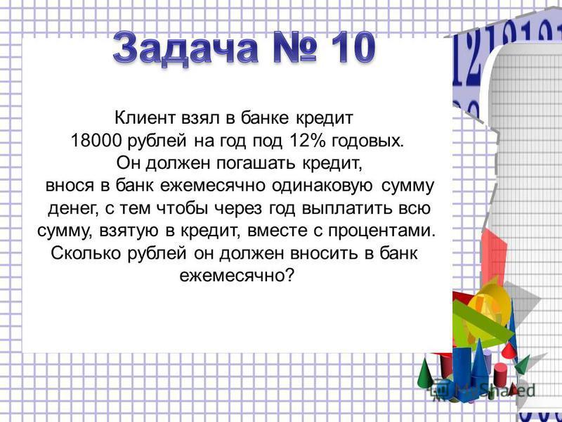 Клиент взял в банке кредит 18000 рублей на год под 12% годовых. Он должен погашать кредит, внося в банк ежемесячно одинаковую сумму денег, с тем чтобы через год выплатить всю сумму, взятую в кредит, вместе с процентами. Сколько рублей он должен вноси