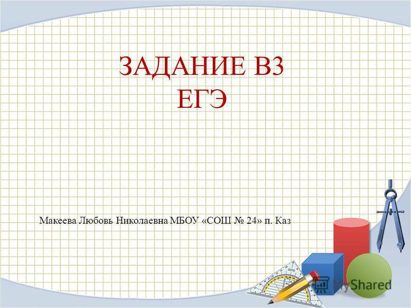 ЗАДАНИЕ В3 ЕГЭ Макеева Любовь Николаевна МБОУ «СОШ 24» п. Каз
