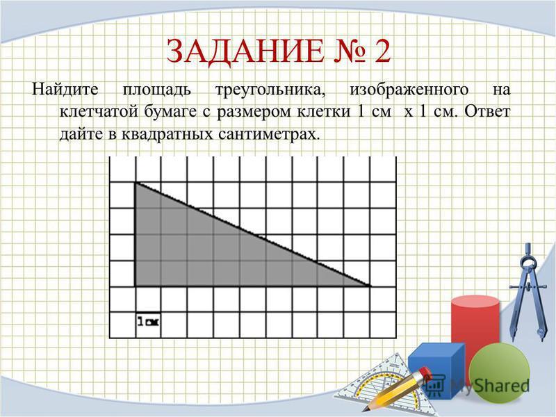 ЗАДАНИЕ 2 Найдите площадь треугольника, изображенного на клетчатой бумаге с размером клетки 1 см x 1 см. Ответ дайте в квадратных сантиметрах.
