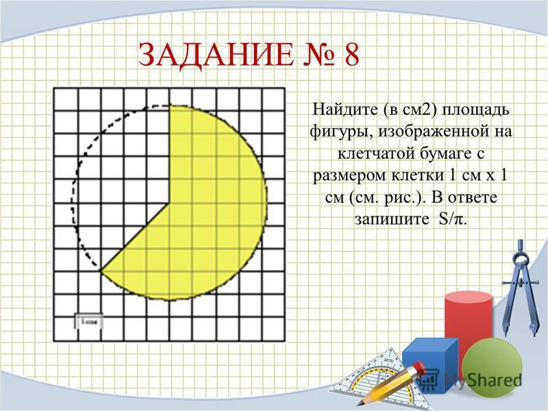 ЗАДАНИЕ 8 Найдите (в см 2) площадь фигуры, изображенной на клетчатой бумаге с размером клетки 1 см х 1 см (см. рис.). В ответе запишите S/π.