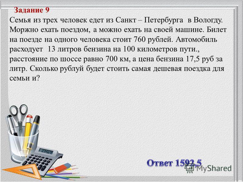 Задание 9 Семья из трех человек едет из Санкт – Петербурга в Вологду. Моржно ехать поездом, а можно ехать на своей машине. Билет на поезде на одного человека стоит 760 рублей. Автомобиль расходует 13 литров бензина на 100 километров пути., расстояние