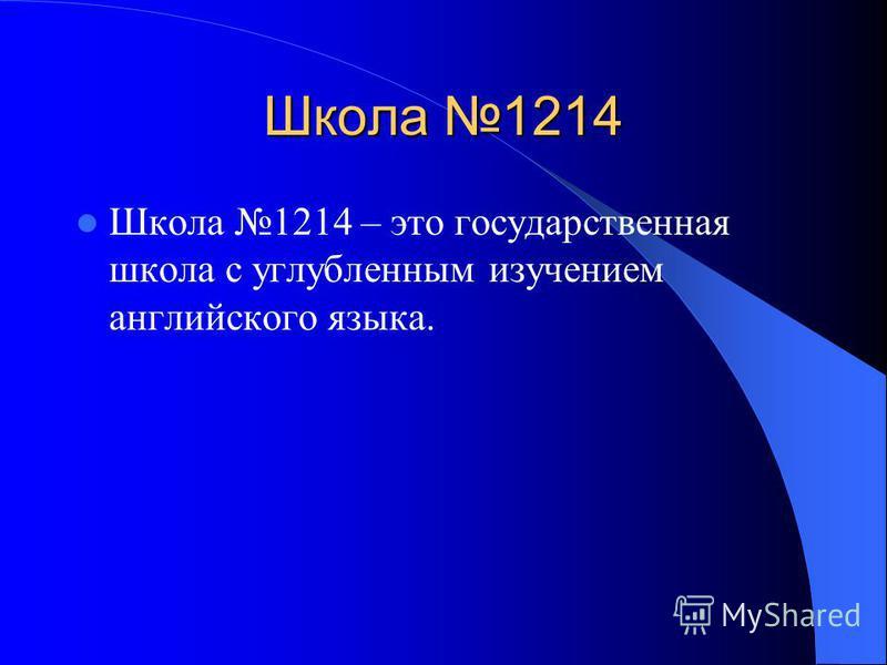 Школа 1214 Школа 1214 – это государственная школа с углубленным изучением английского языка.