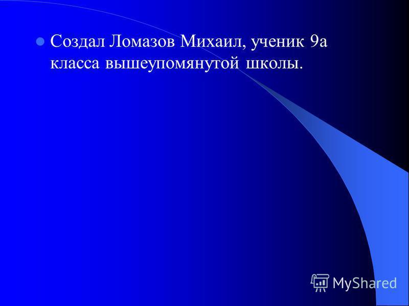 Создал Ломазов Михаил, ученик 9 а класса вышеупомянутой школы.