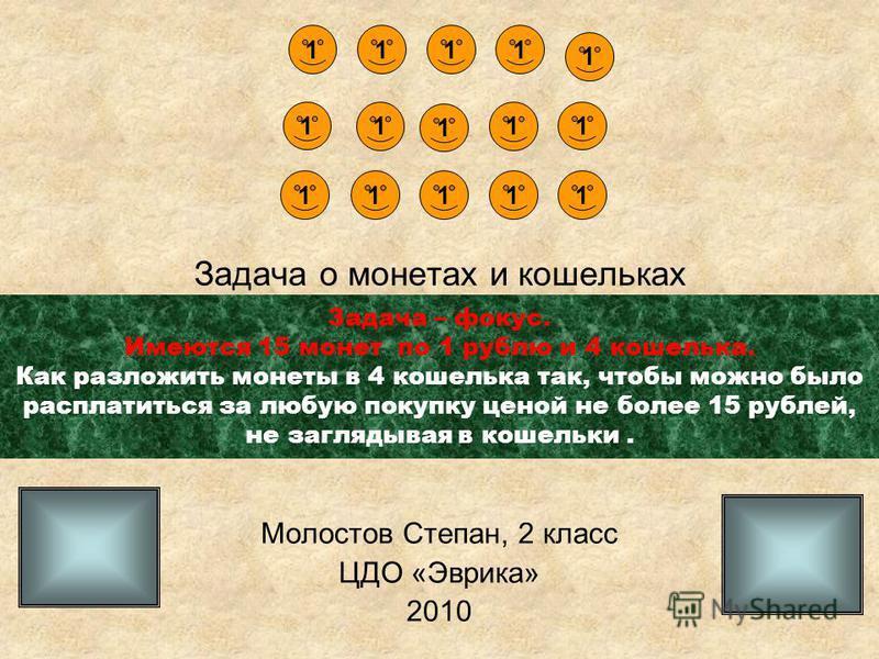Задача о монетах и кошельках Молостов Степан, 2 класс ЦДО «Эврика» 2010 1 1 1 1 1 1 1 11 1 1 1 1 1 1 Задача – фокус. Имеются 15 монет по 1 рублю и 4 кошелька. Как разложить монеты в 4 кошелька так, чтобы можно было расплатиться за любую покупку ценой
