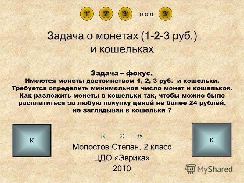 Задача о монетах (1-2-3 руб.) и кошельках Молостов Степан, 2 класс ЦДО «Эврика» 2010 3231 o o o Задача – фокус. Имеются монеты достоинством 1, 2, 3 руб. и кошельки. Требуется определить минимальное число монет и кошельков. Как разложить монеты в коше