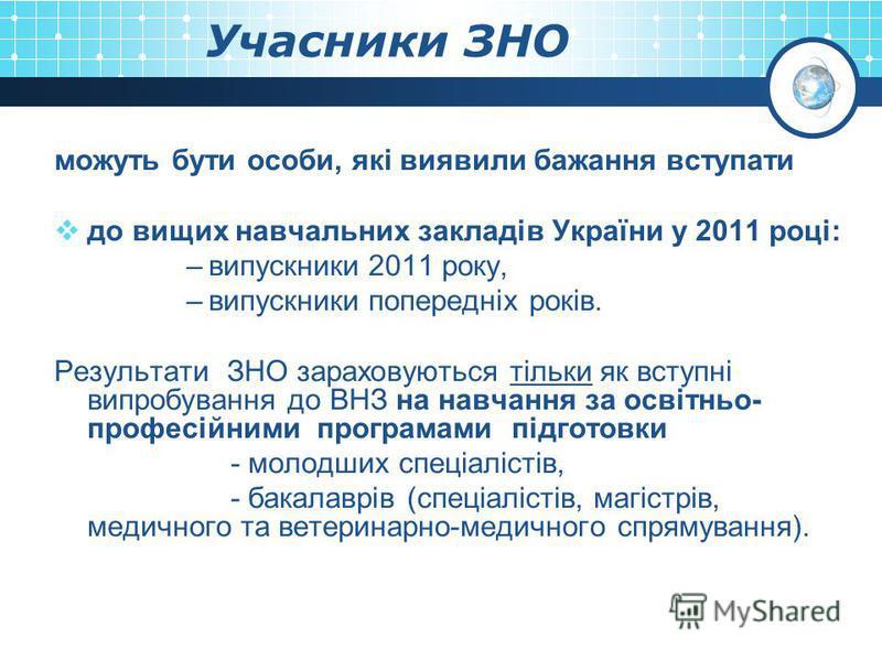 Учасники ЗНО можуть бути особи, які виявили бажання вступати до вищих навчальних закладів України у 2011 році: –випускники 2011 року, –випускники попередніх років. Результати ЗНО зараховуються тільки як вступні випробування до ВНЗ на навчання за осві