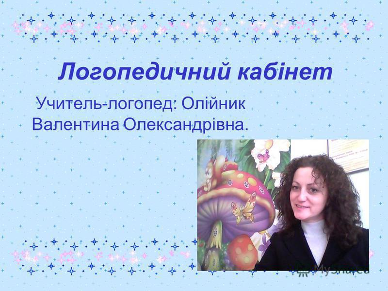 Логопедичний кабінет Учитель-логопед: Олійник Валентина Олександрівна.