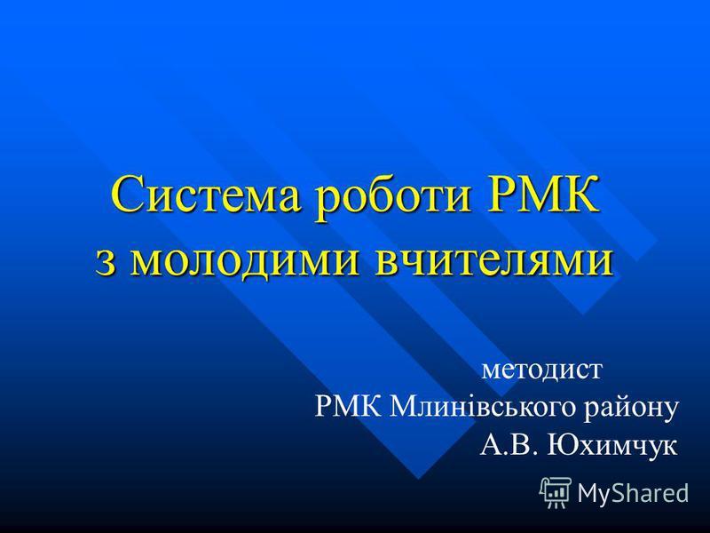 Система роботи РМК з молодими вчителями методист РМК Млинівського району А.В. Юхимчук