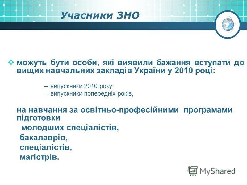 Учасники ЗНО можуть бути особи, які виявили бажання вступати до вищих навчальних закладів України у 2010 році: –випускники 2010 року; –випускники попередніх років, на навчання за освітньо-професійними програмами підготовки молодших спеціалістів, бака