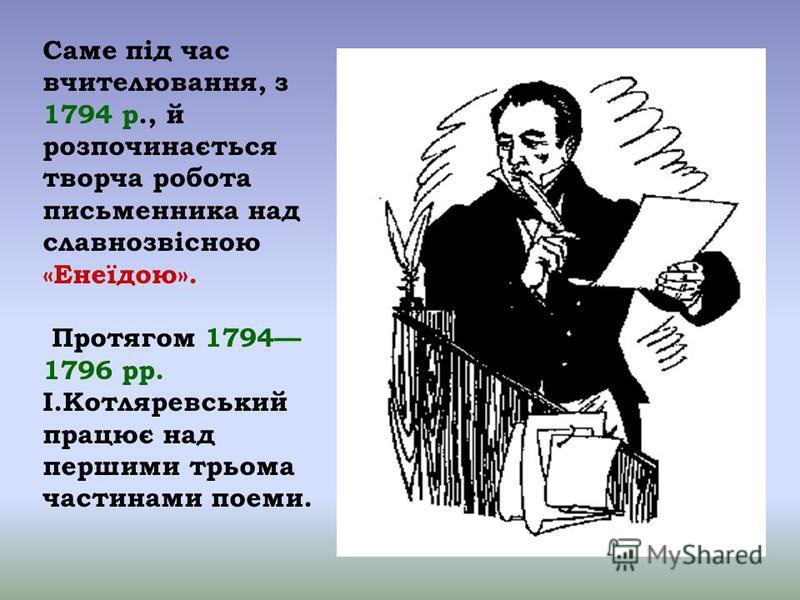 Саме під час вчителювання, з 1794 р., й розпочинається творча робота письменника над славнозвісною «Енеїдою». Протягом 1794 1796 рр. І.Котляревський працює над першими трьома частинами поеми.