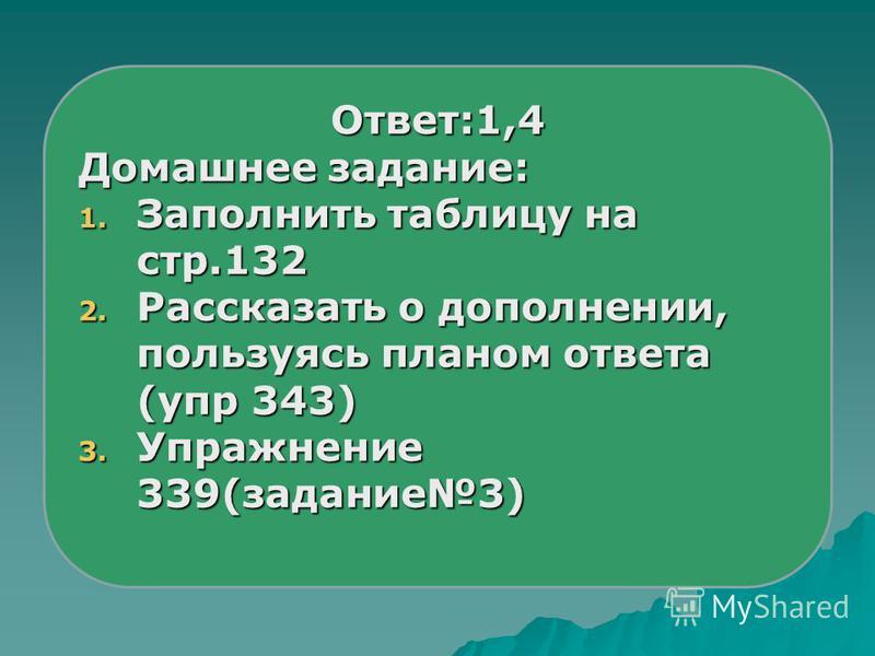 Ответ:1,4 Домашнее задание: 1. Заполнить таблицу на стр.132 2. Рассказать о дополнении, пользуясь планом ответа (упр 343) 3. Упражнение 339(задание 3)