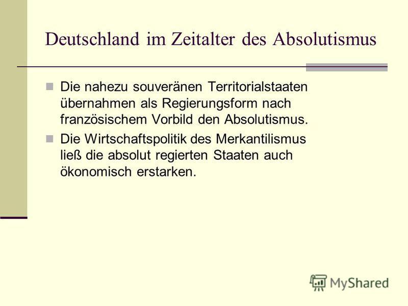 Deutschland im Zeitalter des Absolutismus Die nahezu souveränen Territorialstaaten übernahmen als Regierungsform nach französischem Vorbild den Absolutismus. Die Wirtschaftspolitik des Merkantilismus ließ die absolut regierten Staaten auch ökonomisch
