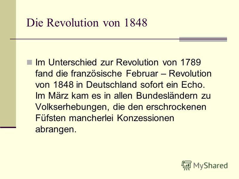 Die Revolution von 1848 Im Unterschied zur Revolution von 1789 fand die französische Februar – Revolution von 1848 in Deutschland sofort ein Echo. Im März kam es in allen Bundesländern zu Volkserhebungen, die den erschrockenen Füfsten mancherlei Konz