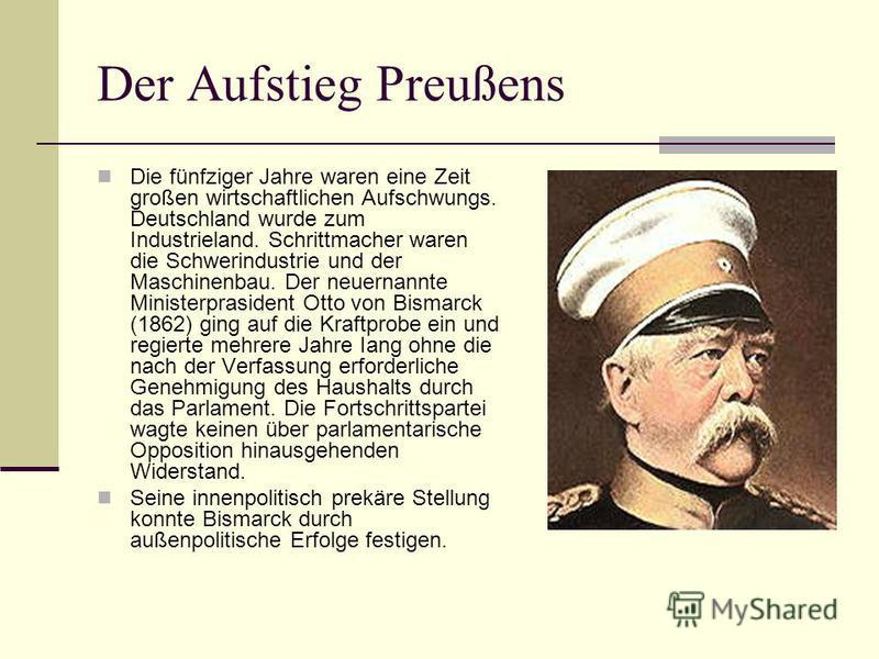 Der Aufstieg Preußens Die fünfziger Jahre waren eine Zeit großen wirtschaftlichen Aufschwungs. Deutschland wurde zum Industrieland. Schrittmacher waren die Schwerindustrie und der Maschinenbau. Der neuernannte Ministerprasident Otto von Bismarck (186
