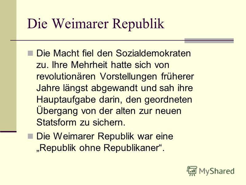 Die Weimarer Republik Die Macht fiel den Sozialdemokraten zu. Ihre Mehrheit hatte sich von revolutionären Vorstellungen früherer Jahre längst abgewandt und sah ihre Hauptaufgabe darin, den geordneten Übergang von der alten zur neuen Statsform zu sich