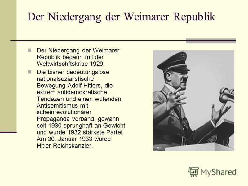 Der Niedergang der Weimarer Republik Der Niedergang der Weimarer Republik begann mit der Weltwirtschftskrise 1929. Die bisher bedeutungslose nationalsozialistische Bewegung Adolf Hitlers, die extrem antidemokratische Tendezen und einen wütenden Antis