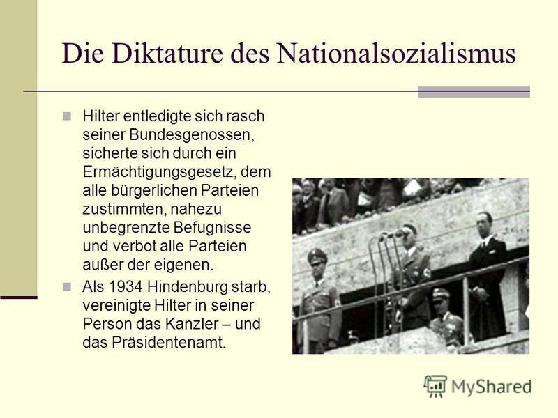 Die Diktature des Nationalsozialismus Hilter entledigte sich rasch seiner Bundesgenossen, sicherte sich durch ein Ermächtigungsgesetz, dem alle bürgerlichen Parteien zustimmten, nahezu unbegrenzte Befugnisse und verbot alle Parteien außer der eigenen
