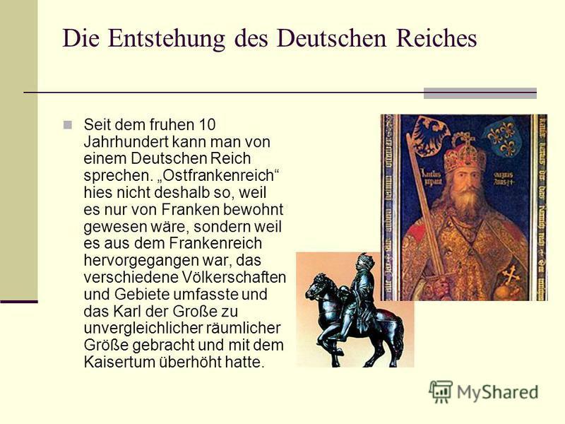 Die Entstehung des Deutschen Reiches Seit dem fruhen 10 Jahrhundert kann man von einem Deutschen Reich sprechen. Ostfrankenreich hies nicht deshalb so, weil es nur von Franken bewohnt gewesen wäre, sondern weil es aus dem Frankenreich hervorgegangen