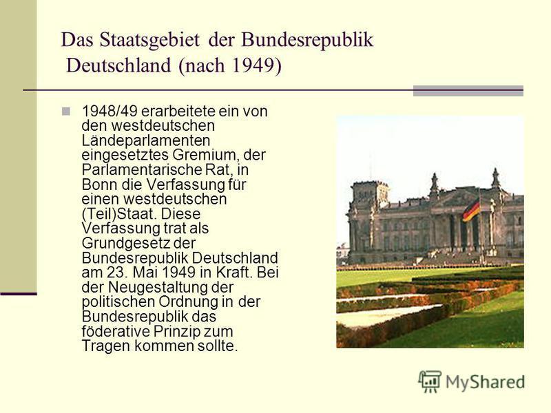 Das Staatsgebiet der Bundesrepublik Deutschland (nach 1949) 1948/49 erarbeitete ein von den westdeutschen Ländeparlamenten eingesetztes Gremium, der Parlamentarische Rat, in Bonn die Verfassung für einen westdeutschen (Teil)Staat. Diese Verfassung tr