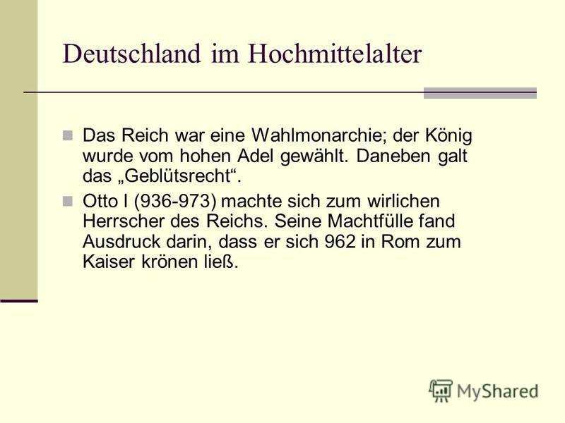 Deutschland im Hochmittelalter Das Reich war eine Wahlmonarchie; der König wurde vom hohen Adel gewählt. Daneben galt das Geblütsrecht. Otto I (936-973) machte sich zum wirlichen Herrscher des Reichs. Seine Machtfülle fand Ausdruck darin, dass er sic