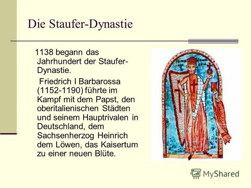 Die Staufer-Dynastie 1138 begann das Jahrhundert der Staufer- Dynastie. Friedrich I Barbarossa (1152-1190) führte im Kampf mit dem Papst, den oberitalienischen Städten und seinem Hauptrivalen in Deutschland, dem Sachsenherzog Heinrich dem Löwen, das