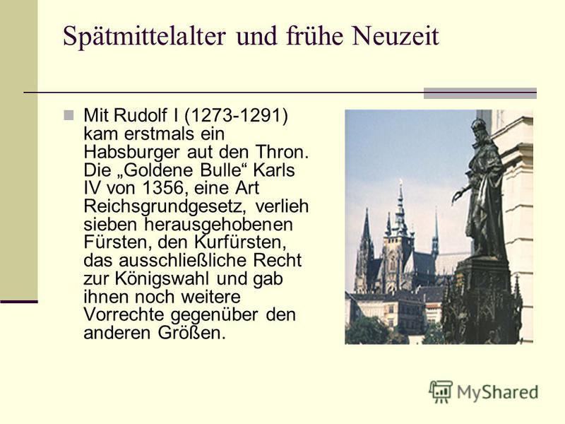 Spätmittelalter und frühe Neuzeit Mit Rudolf I (1273-1291) kam erstmals ein Habsburger aut den Thron. Die Goldene Bulle Karls IV von 1356, eine Art Reichsgrundgesetz, verlieh sieben herausgehobenen Fürsten, den Kurfürsten, das ausschließliche Recht z