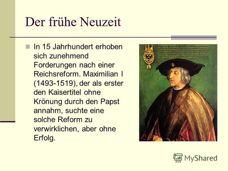 Der frühe Neuzeit In 15 Jahrhundert erhoben sich zunehmend Forderungen nach einer Reichsreform. Maximilian I (1493-1519), der als erster den Kaisertitel ohne Krönung durch den Papst annahm, suchte eine solche Reform zu verwirklichen, aber ohne Erfolg