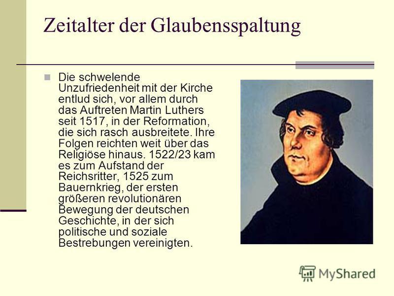 Zeitalter der Glaubensspaltung Die schwelende Unzufriedenheit mit der Kirche entlud sich, vor allem durch das Auftreten Martin Luthers seit 1517, in der Reformation, die sich rasch ausbreitete. Ihre Folgen reichten weit über das Religiöse hinaus. 152