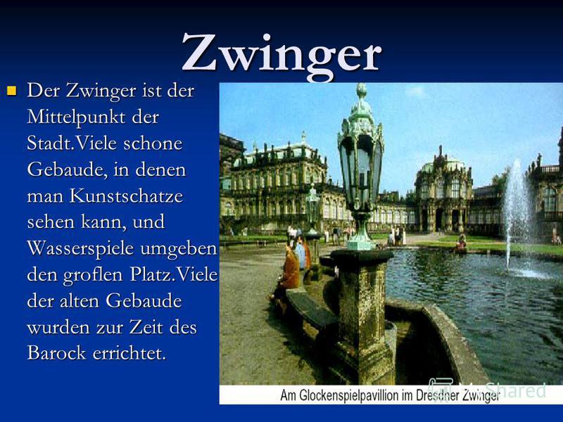 Zwinger Der Zwinger ist der Mittelpunkt der Stadt.Viele schone Gebaude, in denen man Kunstschatze sehen kann, und Wasserspiele umgeben den groflen Platz.Viele der alten Gebaude wurden zur Zeit des Barock errichtet. Der Zwinger ist der Mittelpunkt der