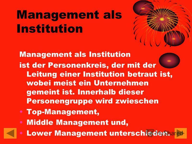 Management als Institution Management als Institution ist der Personenkreis, der mit der Leitung einer Institution betraut ist, wobei meist ein Unternehmen gemeint ist. Innerhalb dieser Personengruppe wird zwieschen Top-Management, Middle Management