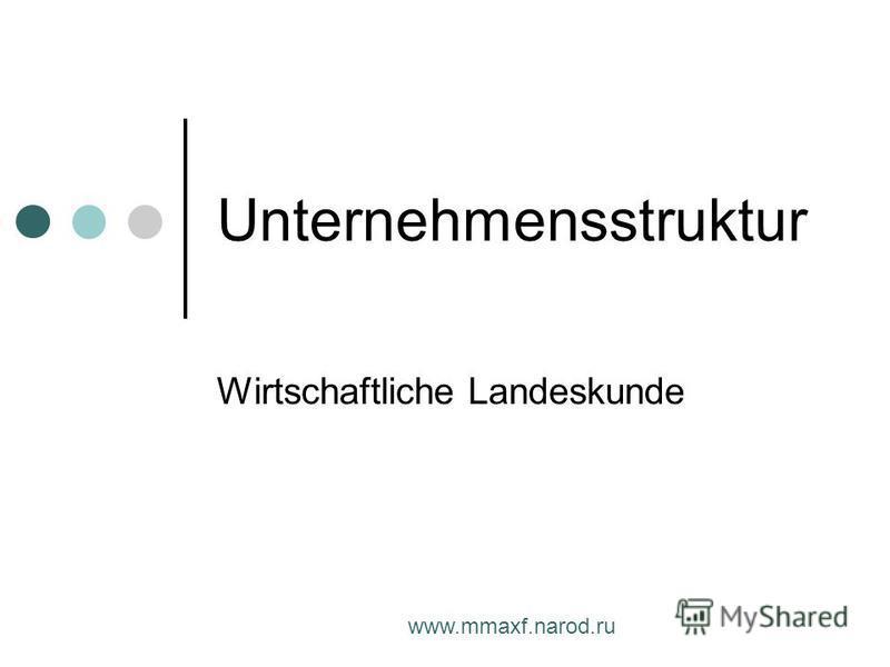 www.mmaxf.narod.ru Unternehmensstruktur Wirtschaftliche Landeskunde