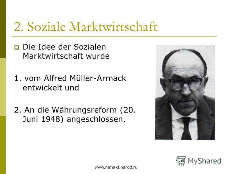 www.mmaxf.narod.ru 2. Soziale Marktwirtschaft Die Idee der Sozialen Marktwirtschaft wurde 1. vom Alfred Müller-Armack entwickelt und 2. An die Währungsreform (20. Juni 1948) angeschlossen.