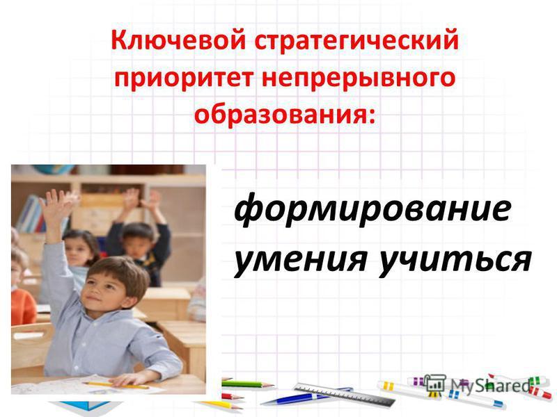 Ключевой стратегический приоритет непрерывного образования: формирование умения учиться